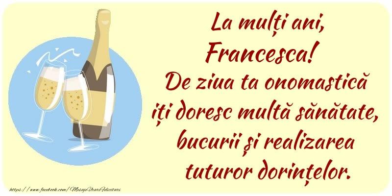 Felicitari de Ziua Numelui - La mulți ani, Francesca! De ziua ta onomastică iți doresc multă sănătate, bucurii și realizarea tuturor dorințelor.