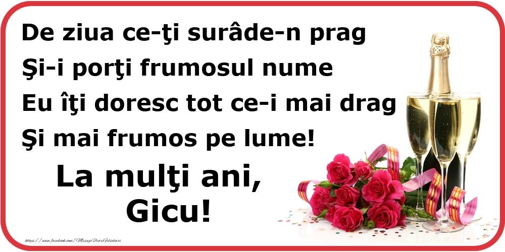 Felicitari de Ziua Numelui - Poezie de ziua numelui: De ziua ce-ţi surâde-n prag / Şi-i porţi frumosul nume / Eu îţi doresc tot ce-i mai drag / Şi mai frumos pe lume! La mulţi ani, Gicu!