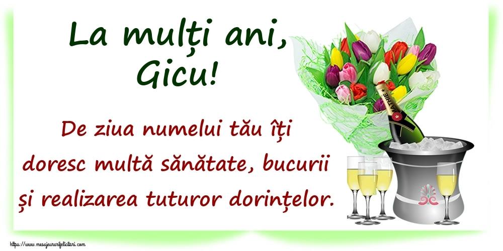 Felicitari de Ziua Numelui - La mulți ani, Gicu! De ziua numelui tău îți doresc multă sănătate, bucurii și realizarea tuturor dorințelor.