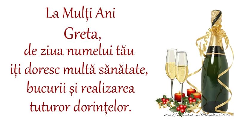 Felicitari de Ziua Numelui - La Mulți Ani Greta, de ziua numelui tău iți doresc multă sănătate, bucurii și realizarea tuturor dorințelor.
