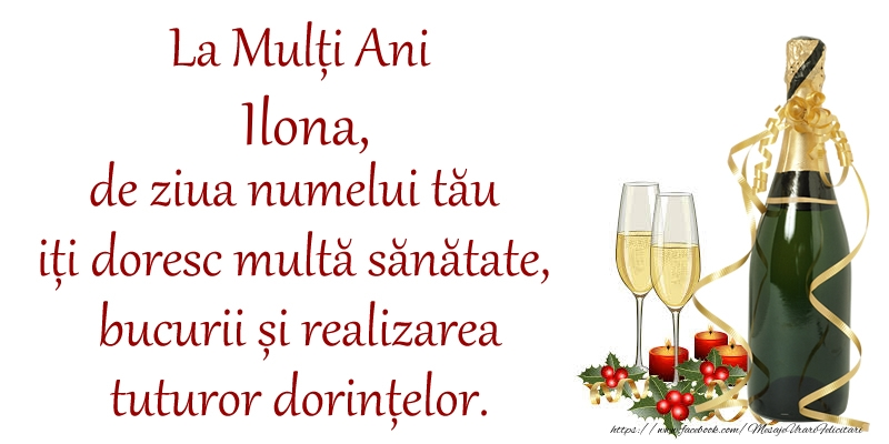 Felicitari de Ziua Numelui - La Mulți Ani Ilona, de ziua numelui tău iți doresc multă sănătate, bucurii și realizarea tuturor dorințelor.