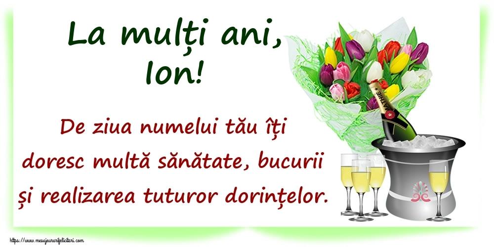 Felicitari de Ziua Numelui - La mulți ani, Ion! De ziua numelui tău îți doresc multă sănătate, bucurii și realizarea tuturor dorințelor.