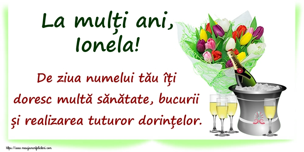 Felicitari de Ziua Numelui - La mulți ani, Ionela! De ziua numelui tău îți doresc multă sănătate, bucurii și realizarea tuturor dorințelor.