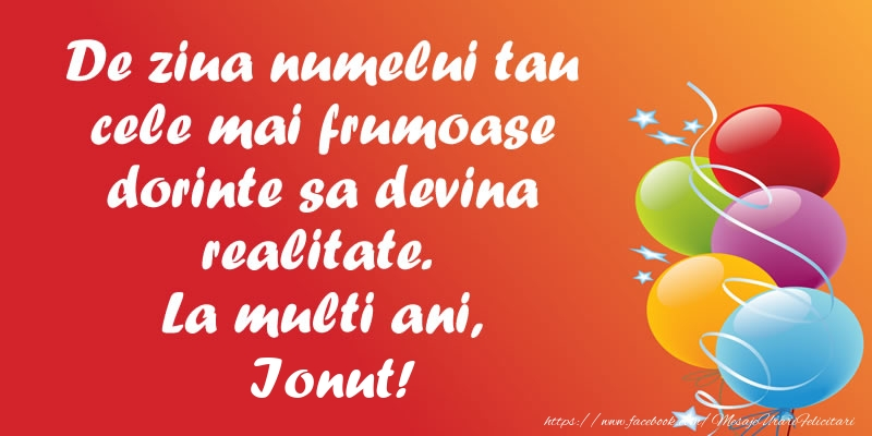 Felicitari de Ziua Numelui - De ziua numelui tau cele mai frumoase dorinte sa devina realitate. La multi ani, Ionut!