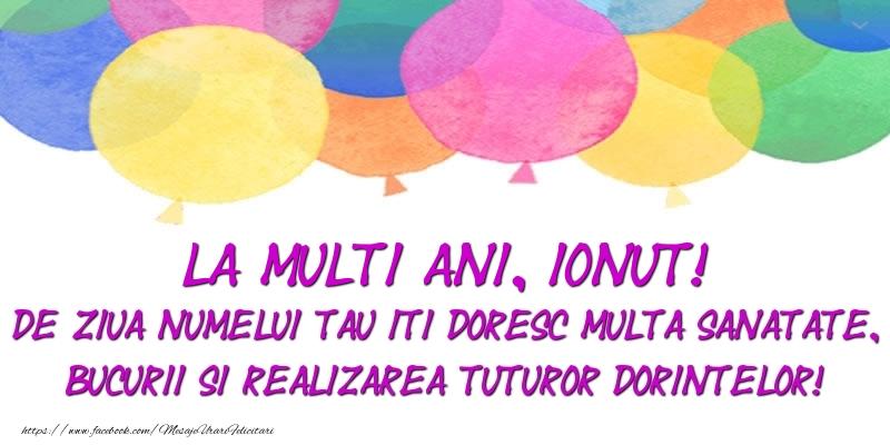 Felicitari de Ziua Numelui - La multi ani, Ionut! De ziua numelui tau iti doresc multa sanatate, bucurii si realizarea tuturor dorintelor!