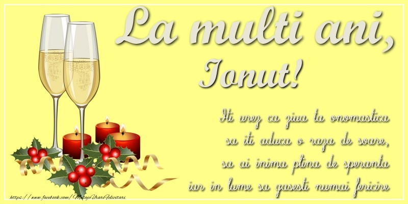 Felicitari de Ziua Numelui - La multi ani, Ionut! Iti urez ca ziua ta onomastica sa iti aduca o raza de soare, sa ai inima plina de speranta iar in lume sa gasesti numai fericire