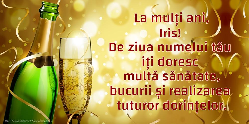 Felicitari de Ziua Numelui - La mulți ani, Iris! De ziua numelui tău iți doresc multă sănătate, bucurii și realizarea tuturor dorințelor.