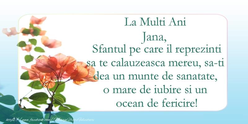 Felicitari de Ziua Numelui - La Multi Ani Jana! Sfantul pe care il reprezinti sa te calauzeasca mereu, sa-ti dea un munte de sanatate, o mare de iubire si un ocean de fericire.