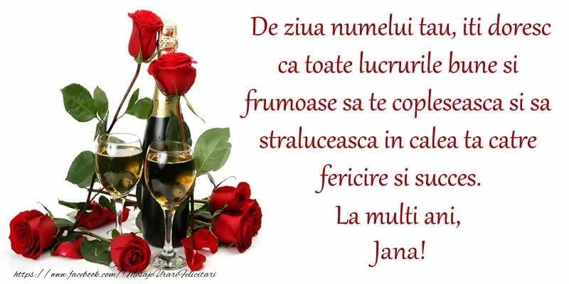 Felicitari de Ziua Numelui - De ziua numelui tau, iti doresc ca toate lucrurile bune si frumoase sa te copleseasca si sa straluceasca in calea ta catre fericire si succes. La Multi Ani, Jana!