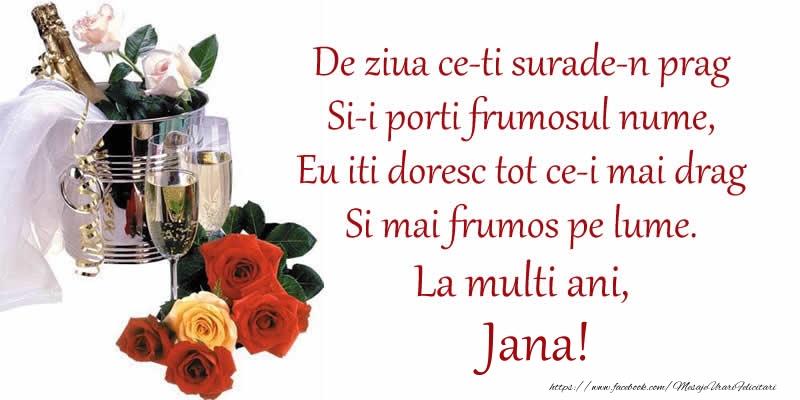 Felicitari de Ziua Numelui - Poezie de ziua numelui: De ziua ce-ti surade-n prag / Si-i porti frumosul nume, / Eu iti doresc tot ce-i mai drag / Si mai frumos pe lume. La multi ani, Jana!