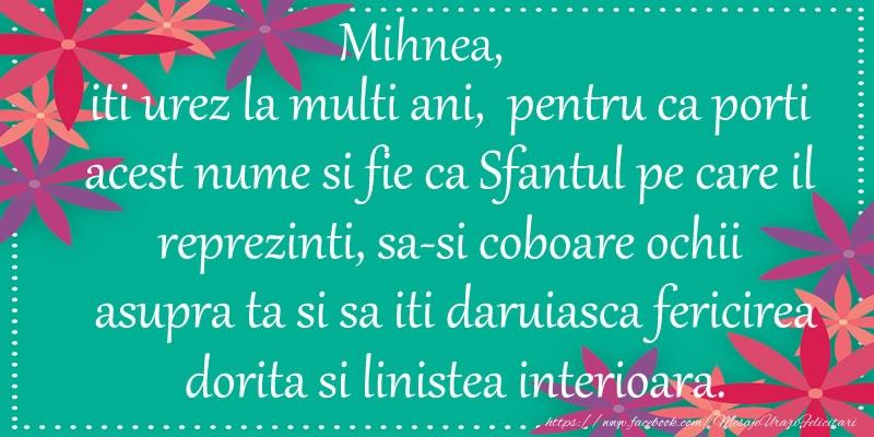 Felicitari de Ziua Numelui - Mihnea, iti urez la multi ani, pentru ca porti acest nume si fie ca Sfantul pe care il reprezinti, sa-si coboare ochii asupra ta si sa iti daruiasca fericirea dorita si linistea interioara.
