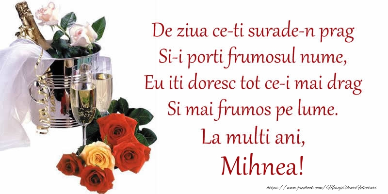 Felicitari de Ziua Numelui - Poezie de ziua numelui: De ziua ce-ti surade-n prag / Si-i porti frumosul nume, / Eu iti doresc tot ce-i mai drag / Si mai frumos pe lume. La multi ani, Mihnea!
