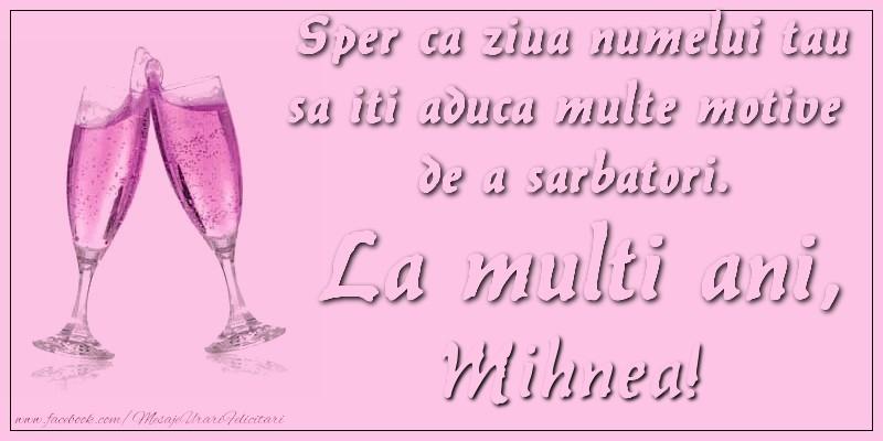 Felicitari de Ziua Numelui - Sper ca ziua numelui tau sa iti aduca multe motive  de a sarbatori. La multi ani, Mihnea!