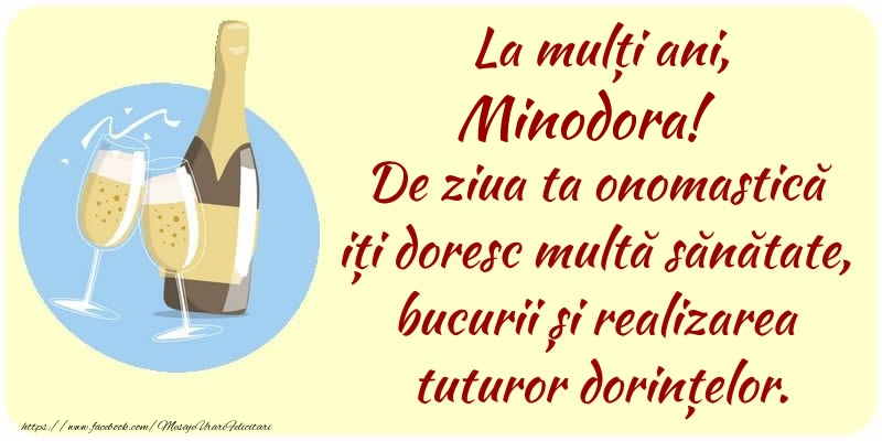 Felicitari de Ziua Numelui - La mulți ani, Minodora! De ziua ta onomastică iți doresc multă sănătate, bucurii și realizarea tuturor dorințelor.