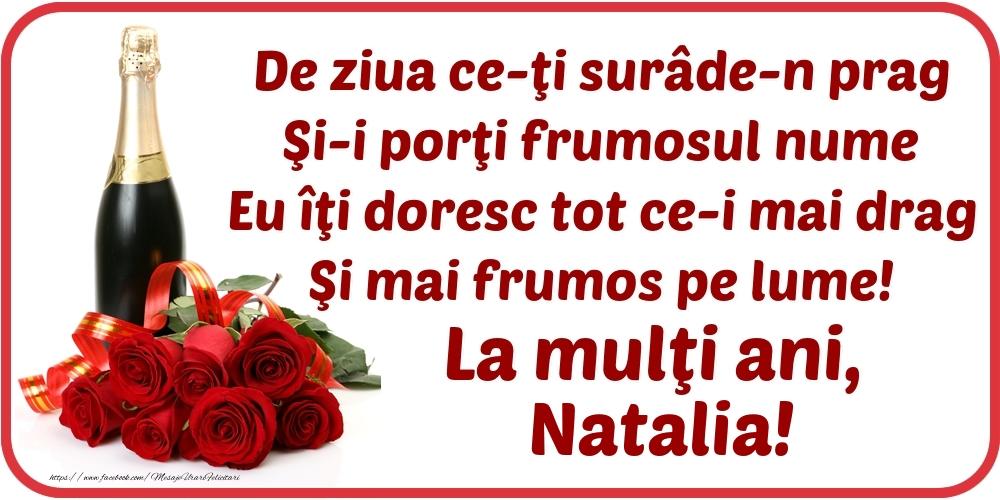 Felicitari de Ziua Numelui - De ziua ce-ţi surâde-n prag / Şi-i porţi frumosul nume / Eu îţi doresc tot ce-i mai drag / Şi mai frumos pe lume! La mulţi ani, Natalia!