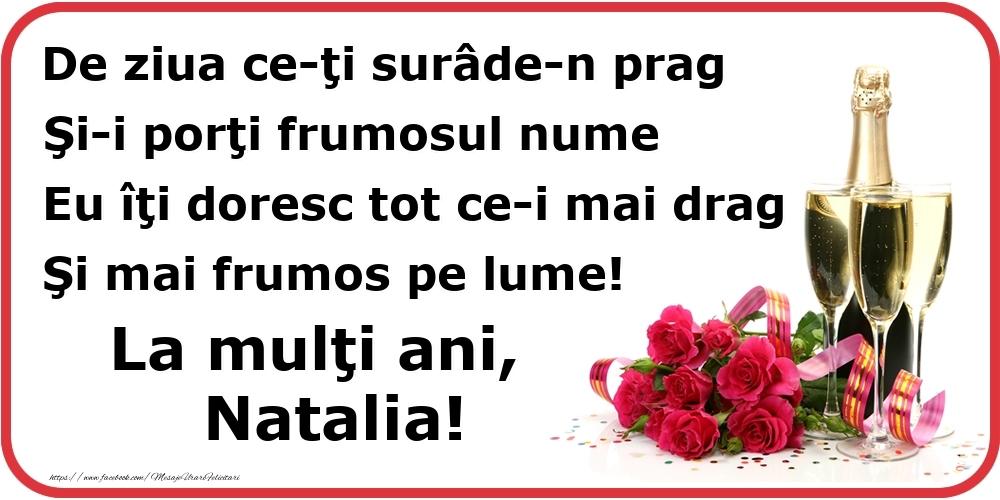 Felicitari de Ziua Numelui - Poezie de ziua numelui: De ziua ce-ţi surâde-n prag / Şi-i porţi frumosul nume / Eu îţi doresc tot ce-i mai drag / Şi mai frumos pe lume! La mulţi ani, Natalia!