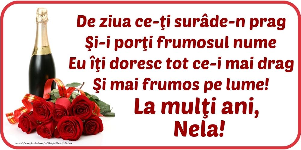Felicitari de Ziua Numelui - De ziua ce-ţi surâde-n prag / Şi-i porţi frumosul nume / Eu îţi doresc tot ce-i mai drag / Şi mai frumos pe lume! La mulţi ani, Nela!