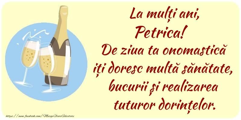 Felicitari de Ziua Numelui - La mulți ani, Petrica! De ziua ta onomastică iți doresc multă sănătate, bucurii și realizarea tuturor dorințelor.