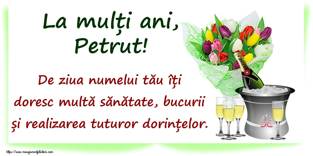 Felicitari de Ziua Numelui - La mulți ani, Petrut! De ziua numelui tău îți doresc multă sănătate, bucurii și realizarea tuturor dorințelor.