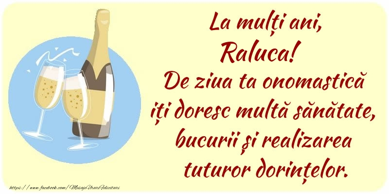 Felicitari de Ziua Numelui - La mulți ani, Raluca! De ziua ta onomastică iți doresc multă sănătate, bucurii și realizarea tuturor dorințelor.