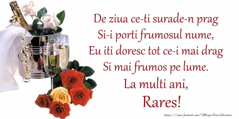 Felicitari de Ziua Numelui - Poezie de ziua numelui: De ziua ce-ti surade-n prag / Si-i porti frumosul nume, / Eu iti doresc tot ce-i mai drag / Si mai frumos pe lume. La multi ani, Rares!