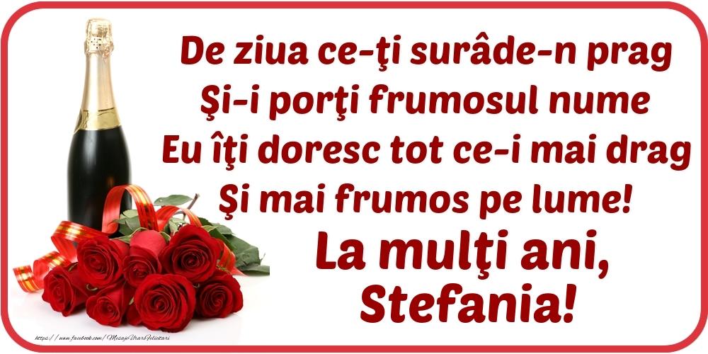 Felicitari de Ziua Numelui - De ziua ce-ţi surâde-n prag / Şi-i porţi frumosul nume / Eu îţi doresc tot ce-i mai drag / Şi mai frumos pe lume! La mulţi ani, Stefania!