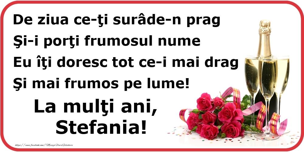 Felicitari de Ziua Numelui - Poezie de ziua numelui: De ziua ce-ţi surâde-n prag / Şi-i porţi frumosul nume / Eu îţi doresc tot ce-i mai drag / Şi mai frumos pe lume! La mulţi ani, Stefania!