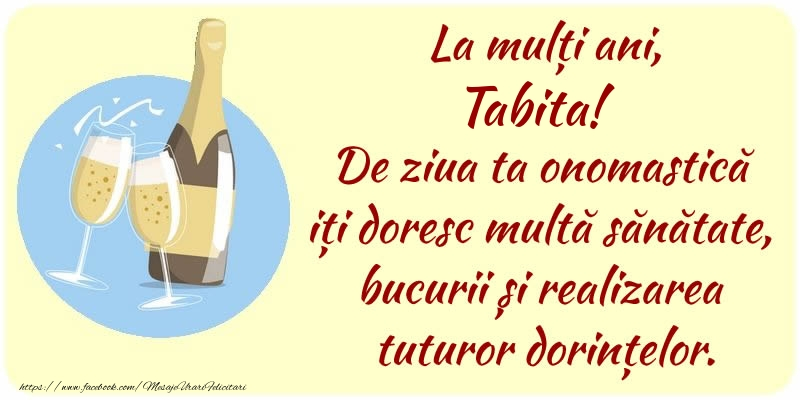 Felicitari de Ziua Numelui - La mulți ani, Tabita! De ziua ta onomastică iți doresc multă sănătate, bucurii și realizarea tuturor dorințelor.