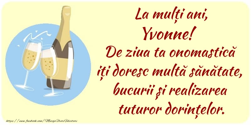 Felicitari de Ziua Numelui - La mulți ani, Yvonne! De ziua ta onomastică iți doresc multă sănătate, bucurii și realizarea tuturor dorințelor.
