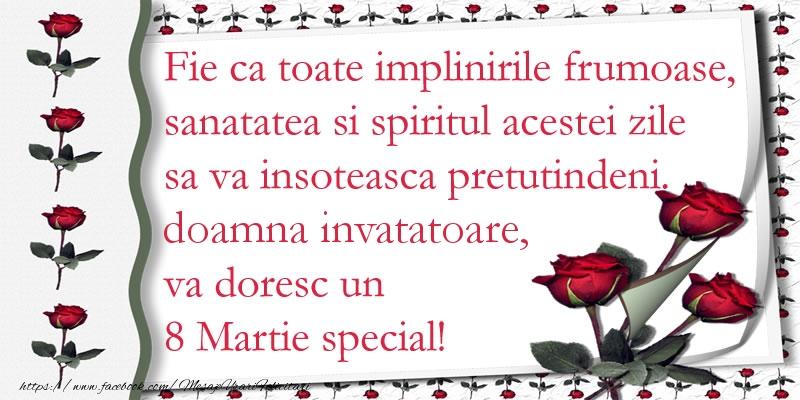 Felicitari de 8 Martie pentru Invatatoare - Fie ca toate implinirile frumoase, sanatatea si spiritul acestei zile sa va insoteasca pretutindeni. doamna invatatoare va doresc un  8 Martie special!