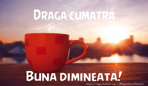 Felicitari de buna dimineata pentru Cumatra - Draga cumatra Buna dimineata!