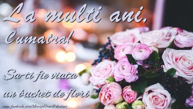 Felicitari de la multi ani pentru Cumatra - La multi ani, cumatra Sa-ti fie viata un buchet de flori