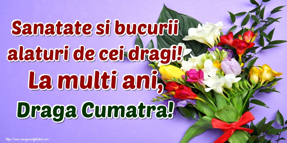 Felicitari de la multi ani pentru Cumatra - Sanatate si bucurii alaturi de cei dragi! La multi ani, draga cumatra!