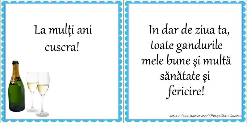 Felicitari de la multi ani pentru Cuscra - La multi ani cuscra! In dar de ziua ta, toate gandurile mele bune si multa sanatate si fericire!