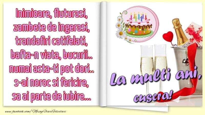 Felicitari de la multi ani pentru Cuscra - Inimioare, fluturasi, zambete de ingerasi, trandafiri catifelati, bafta-n viata, bucurii.. numai asta-ti pot dori.. s-ai noroc si fericire, sa ai parte de iubire...La multi ani, cuscra!