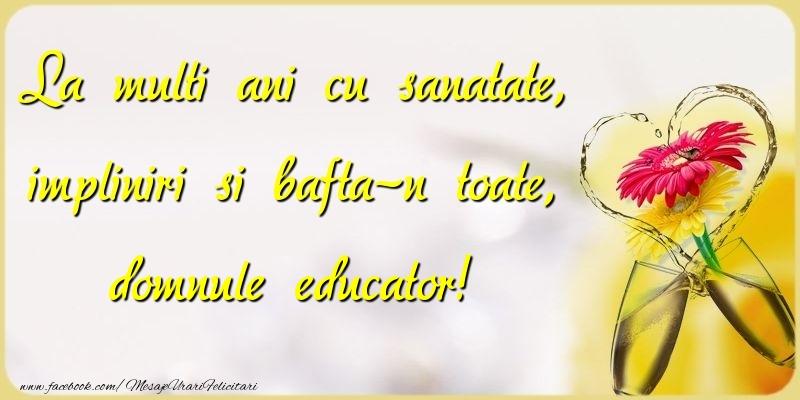 Felicitari de la multi ani pentru Educator - La multi ani cu sanatate, impliniri si bafta-n toate, domnule educator