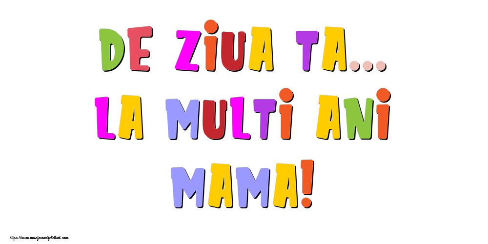 Felicitari de la multi ani pentru Mama - De ziua ta... La multi ani, mama!