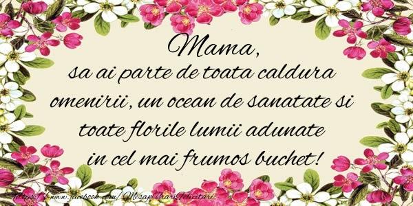 Felicitari de la multi ani pentru Mama - Mama, sa ai parte de toata caldura omenirii, un ocean de sanatate si toate florile lumii adunate in cel mai frumos buchet!