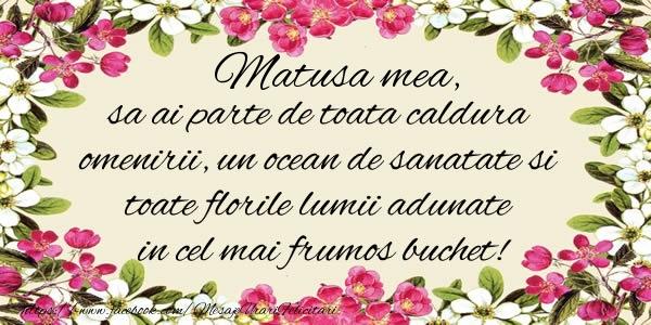 Felicitari de la multi ani pentru Matusa - Matusa mea, sa ai parte de toata caldura omenirii, un ocean de sanatate si toate florile lumii adunate in cel mai frumos buchet!