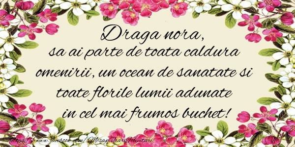 Felicitari de la multi ani pentru Nora - Draga nora, sa ai parte de toata caldura omenirii, un ocean de sanatate si toate florile lumii adunate in cel mai frumos buchet!