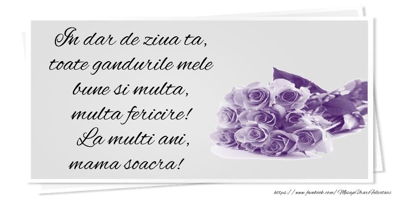 Felicitari de la multi ani pentru Soacra - In dar de ziua ta, toate gandurile mele bune si multa, multa fericire! La multi ani, mama soacra!
