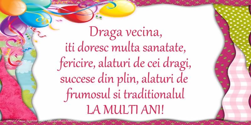 Felicitari de la multi ani pentru Vecina - Draga vecina iti doresc multa sanatate, fericire, alaturi de cei dragi, succese din plin, alaturi de frumosul si traditionalul LA MULTI ANI!