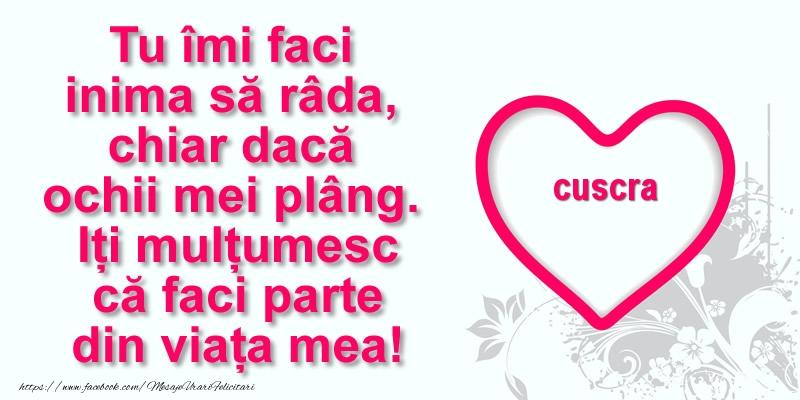 Felicitari de multumire pentru Cuscra - Pentru cuscra: Tu îmi faci  inima să râda, chiar dacă  ochii mei plâng. Iți mulțumesc că faci parte din viața mea!
