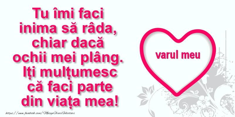 Felicitari de multumire pentru Verisor - Pentru varul meu: Tu îmi faci  inima să râda, chiar dacă  ochii mei plâng. Iți mulțumesc că faci parte din viața mea!