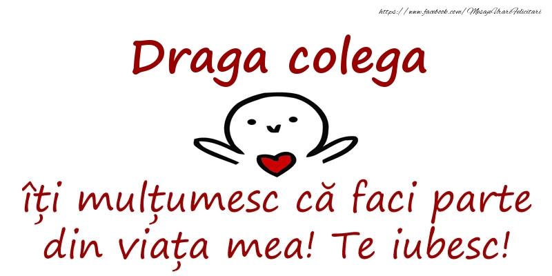 Felicitari de prietenie pentru Colega - Draga colega, îți mulțumesc că faci parte din viața mea! Te iubesc!