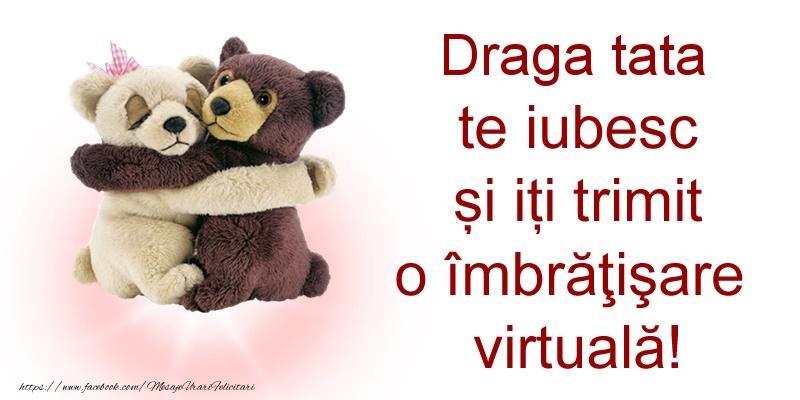 Felicitari de prietenie pentru Tata - Draga tata te iubesc și iți trimit o îmbrăţişare virtuală!
