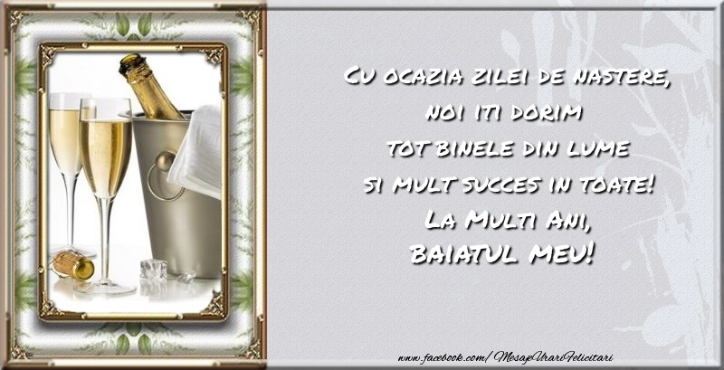 Felicitari de zi de nastere pentru Baiat - Cu ocazia zilei de nastere noi iti dorim  tot binele din lume si mult succes in toate! La Multi Ani, baiatul meu