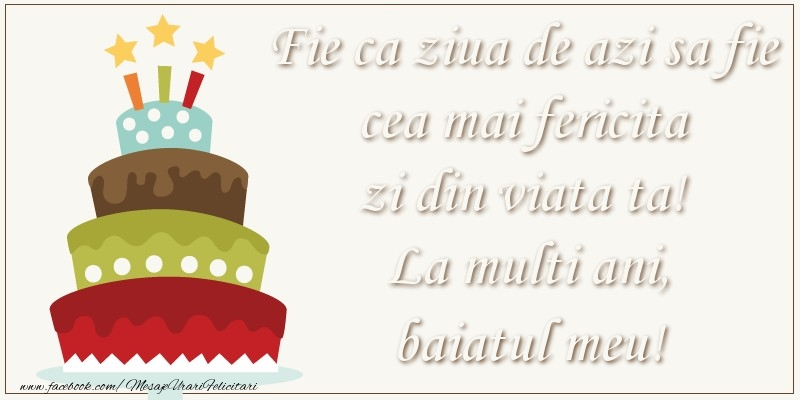 Felicitari de zi de nastere pentru Baiat - Fie ca ziua de azi sa fie cea mai fericita zi din viata ta! Si fie ca ziua de maine sa fie si mai fericita decat cea de azi! La multi ani, baiatul meu!