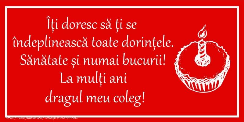 Felicitari de zi de nastere pentru Coleg - Îți doresc să ți se  îndeplinească toate dorințele. Sănătate și numai bucurii! La mulți ani dragul meu coleg!