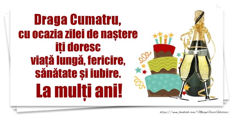 Felicitari de zi de nastere pentru Cumatru - Draga cumatru, cu ocazia zilei de naștere iți doresc viață lungă, fericire, sănătate si iubire. La mulți ani!
